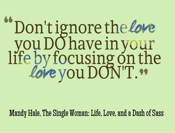 Dont Ignore The Love You Do Have In Your Life By Focusing On The