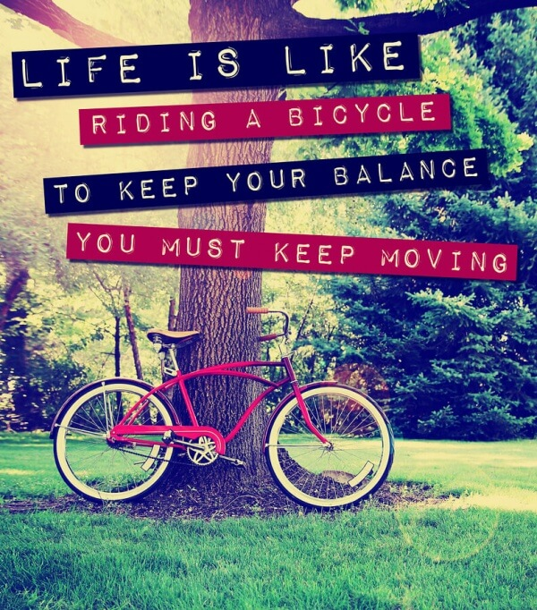 Single? Life is like riding a bicycle. To keep your balance you must keep moving.