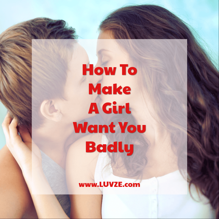 how to make a girl want you badly