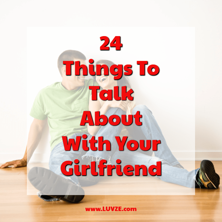 24 Things to Talk About with Your Girlfriend & What Not to